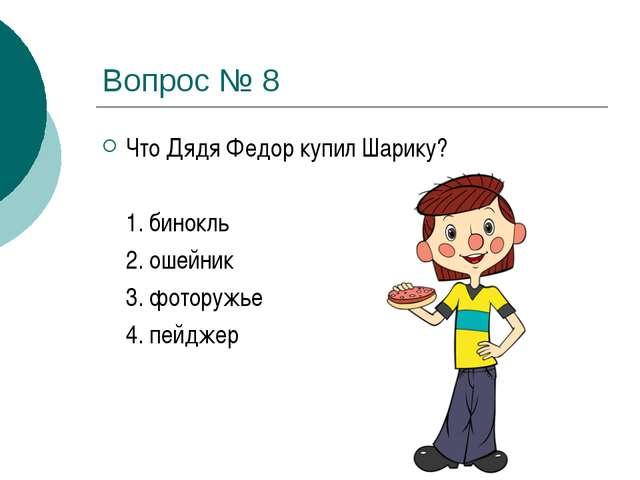 Вопрос № 8 Что Дядя Федор купил Шарику?  1. бинокль 2. ошейник 3. фоторуж...