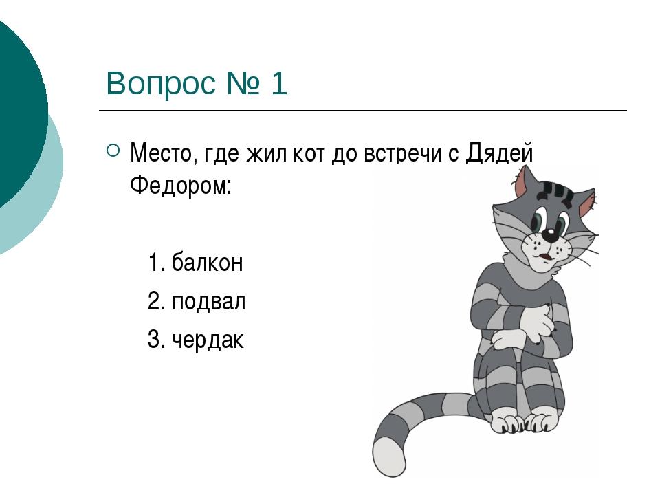 Вопрос № 1 Место, где жил кот до встречи с Дядей Федором: 1. балкон 2. подвал...