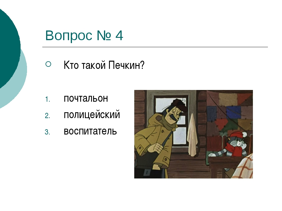 Вопрос № 4 Кто такой Печкин? почтальон полицейский воспитатель