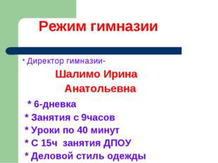 Режим гимназии * Директор гимназии- Шалимо Ирина Анатольевна * 6-дневка * За