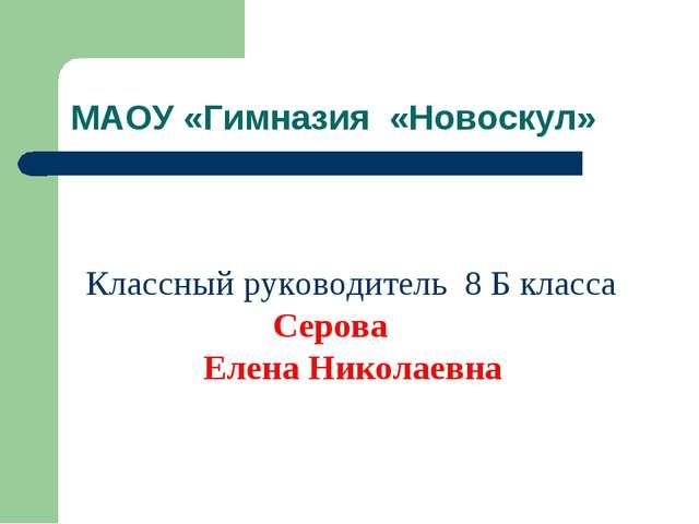 МАОУ «Гимназия «Новоскул» Классный руководитель 8 Б класса Серова Елена Никол...