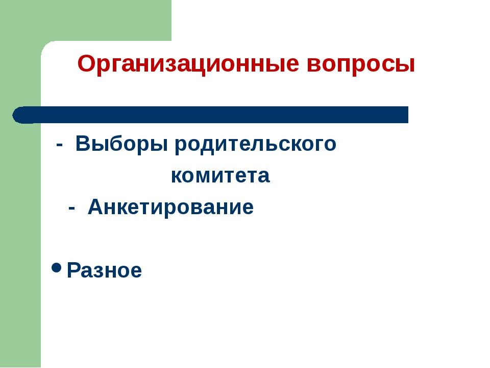 Организационные вопросы - Выборы родительского комитета - Анкетирование Разное