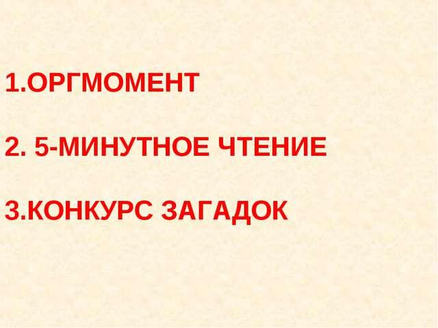 1.ОРГМОМЕНТ 2. 5-МИНУТНОЕ ЧТЕНИЕ 3.КОНКУРС ЗАГАДОК