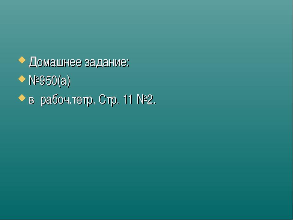Домашнее задание: №950(а) в рабоч.тетр. Стр. 11 №2.
