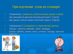 При изучении слов из словаря: Упражнение 1 (заменить словосочетание одним сло
