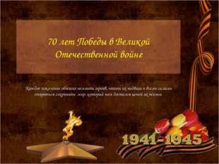 70 лет Победы в Великой Отечественной войне Каждое поколение обязано помнить