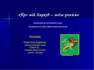 «Про мій Харків – моїм учням» Підготувала: Тітова Алла Андріївна, учитель поч