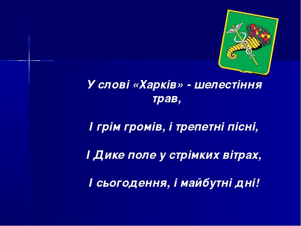 У слові «Харків» - шелестіння трав, І грім громів, і трепетні пісні, І Дике п...
