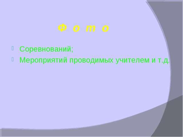 Ф о т о Соревнований; Мероприятий проводимых учителем и т.д.