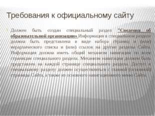 """Требования к официальному сайту Должен быть создан специальный раздел """"Сведен"""
