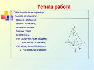 Устная работа 1. Дайте определение пирамиды. 2. Назовите ее элементы: вершина