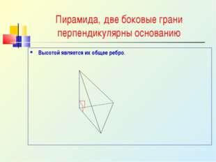 Пирамида, две боковые грани перпендикулярны основанию Высотой является их общ