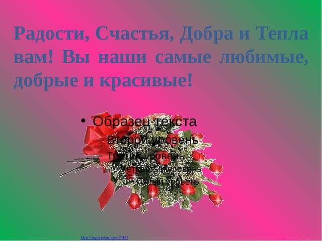 Радости, Счастья, Добра и Тепла вам! Вы наши самые любимые, добрые и красивые...