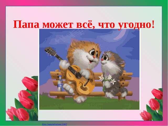 Папа может всё, что угодно! Матюшкина А.В. http://nsportal.ru/user/33485
