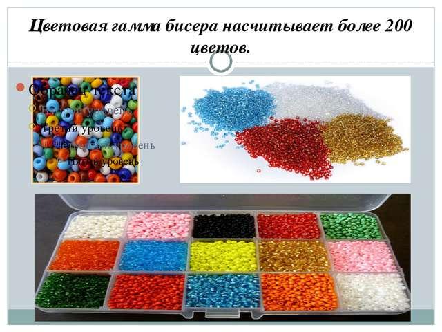 Цветовая гамма бисера насчитывает более 200 цветов.