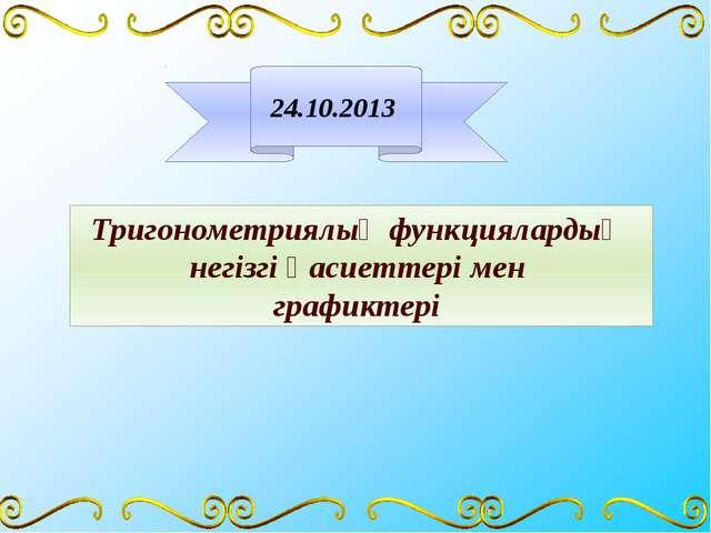 Тригонометриялық функциялардың негізгі қасиеттері мен графиктері 24.10.2013