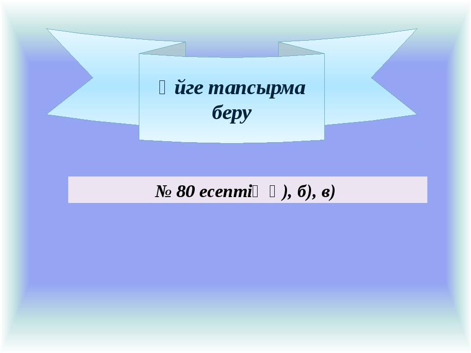 Үйге тапсырма беру № 80 есептің ә), б), в)