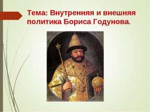Тема: Внутренняя и внешняя политика Бориса Годунова.