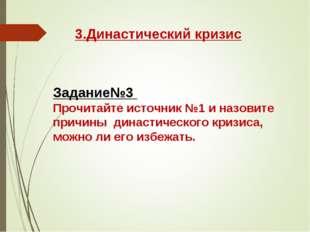 3.Династический кризис Задание№3 Прочитайте источник №1 и назовите причины ди