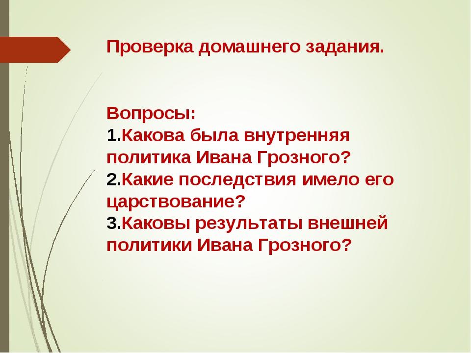 Проверка домашнего задания. Вопросы: Какова была внутренняя политика Ивана Гр...