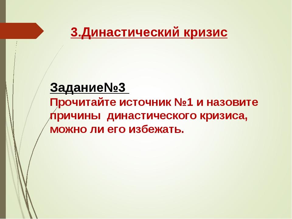 3.Династический кризис Задание№3 Прочитайте источник №1 и назовите причины ди...