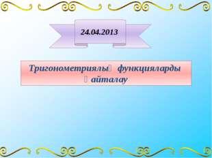 Тригонометриялық функцияларды қайталау 24.04.2013