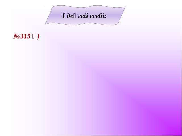 І деңгей есебі: №315 ә)