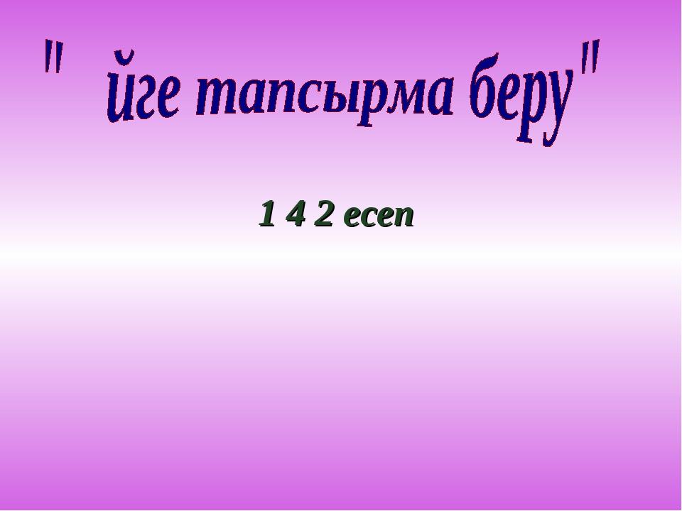 1 4 2 есеп