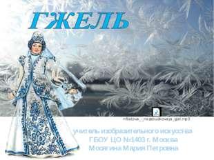 учитель изобразительного искусства ГБОУ ЦО №1403 г. Москва Мосягина Мария Пе