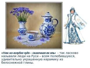 «Нежно-голубое чудо – сказочная гжель»- так ласково называли люди на Руси –