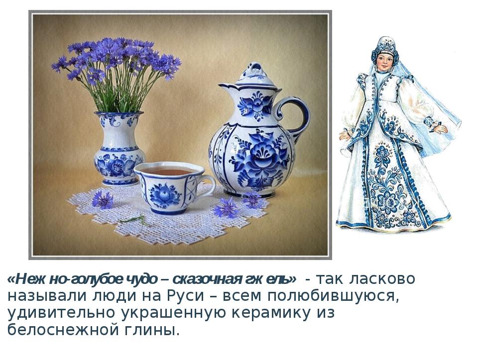 «Нежно-голубое чудо – сказочная гжель»- так ласково называли люди на Руси –...