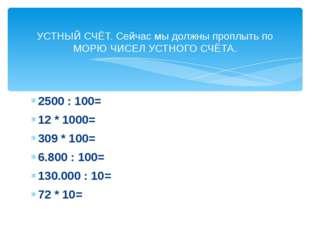 2500 : 100= 12 * 1000= 309 * 100= 6.800 : 100= 130.000 : 10= 72 * 10= УСТНЫЙ