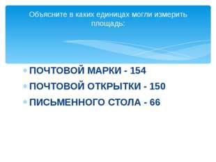 ПОЧТОВОЙ МАРКИ - 154 ПОЧТОВОЙ ОТКРЫТКИ - 150 ПИСЬМЕННОГО СТОЛА - 66 Объясните
