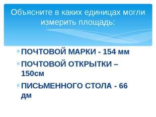 ПОЧТОВОЙ МАРКИ - 154 мм ПОЧТОВОЙ ОТКРЫТКИ – 150см ПИСЬМЕННОГО СТОЛА - 66 дм О
