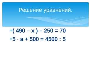 ( 490 – х ) – 250 = 70 5 · а + 500 = 4500 : 5 Решение уравнений.