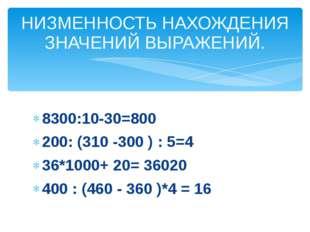 8300:10-30=800 200: (310 -300 ) : 5=4 36*1000+ 20= 36020 400 : (460 - 360 )*