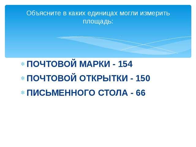 ПОЧТОВОЙ МАРКИ - 154 ПОЧТОВОЙ ОТКРЫТКИ - 150 ПИСЬМЕННОГО СТОЛА - 66 Объясните...