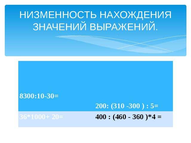 НИЗМЕННОСТЬ НАХОЖДЕНИЯ ЗНАЧЕНИЙ ВЫРАЖЕНИЙ. 8300:10-30= 200: (310 -300 ) :5= 3...