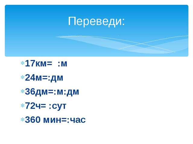 17км= :м 24м=:дм 36дм=:м:дм 72ч= :сут 360 мин=:час Переведи: