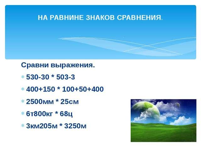 Сравни выражения. 530-30 * 503-3 400+150 * 100+50+400 2500мм * 25см 6т800кг *...