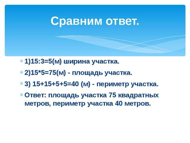 1)15:3=5(м) ширина участка. 2)15*5=75(м) - площадь участка. 3) 15+15+5+5=40 (...