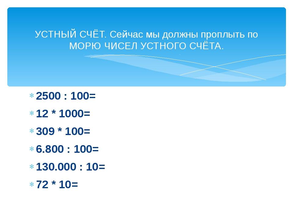 2500 : 100= 12 * 1000= 309 * 100= 6.800 : 100= 130.000 : 10= 72 * 10= УСТНЫЙ...