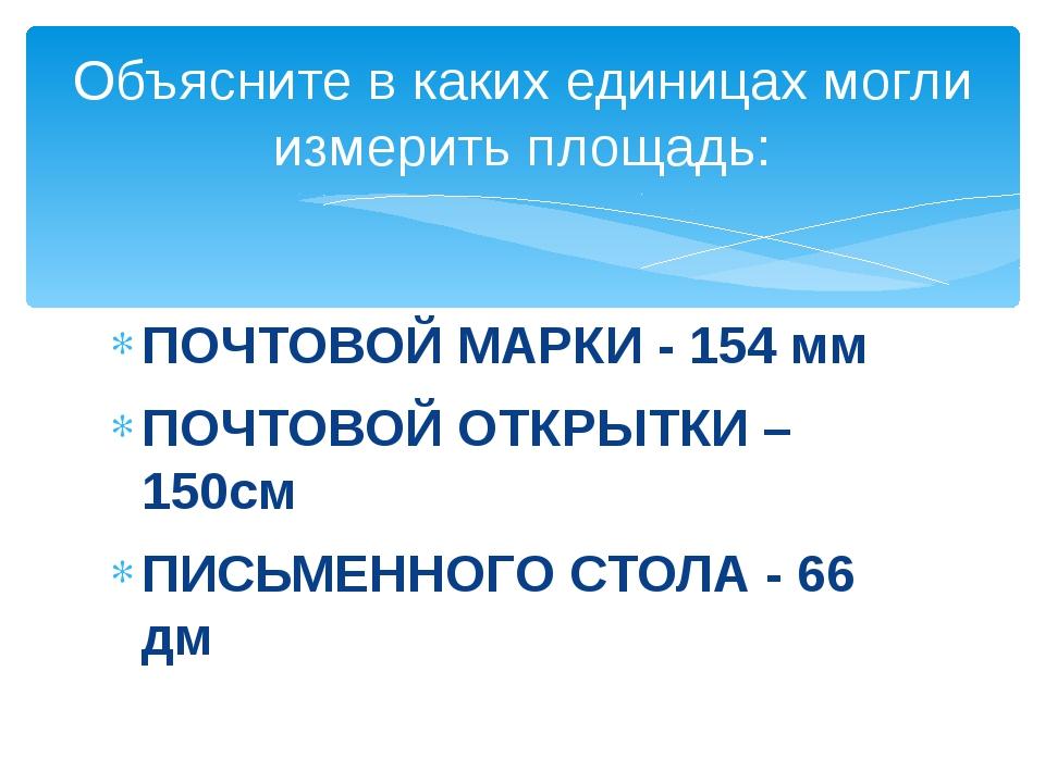 ПОЧТОВОЙ МАРКИ - 154 мм ПОЧТОВОЙ ОТКРЫТКИ – 150см ПИСЬМЕННОГО СТОЛА - 66 дм О...