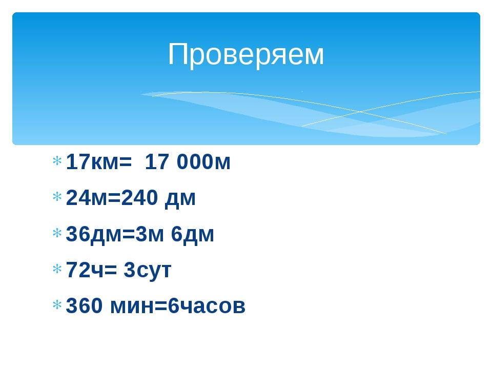 17км= 17 000м 24м=240 дм 36дм=3м 6дм 72ч= 3сут 360 мин=6часов Проверяем