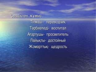 Сөздікпен жұмыс Тілмаш-- переводчик Тәрбиеледі- воспитал Ағартушы- просветит
