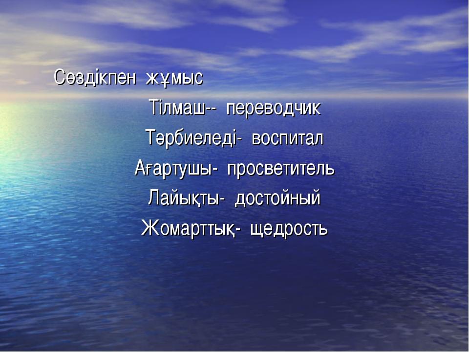Сөздікпен жұмыс Тілмаш-- переводчик Тәрбиеледі- воспитал Ағартушы- просветит...