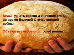 Цель: узнать состав и значение хлеба во время Великой Отечественной войны. О