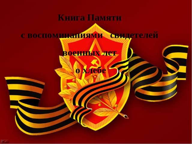 Книга Памяти с воспоминаниями свидетелей военных лет о хлебе