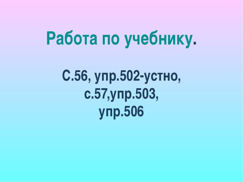 Работа по учебнику. С.56, упр.502-устно, с.57,упр.503, упр.506