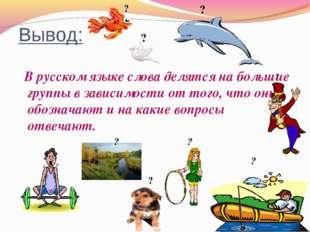 Вывод: В русском языке слова делятся на большие группы в зависимости от того,